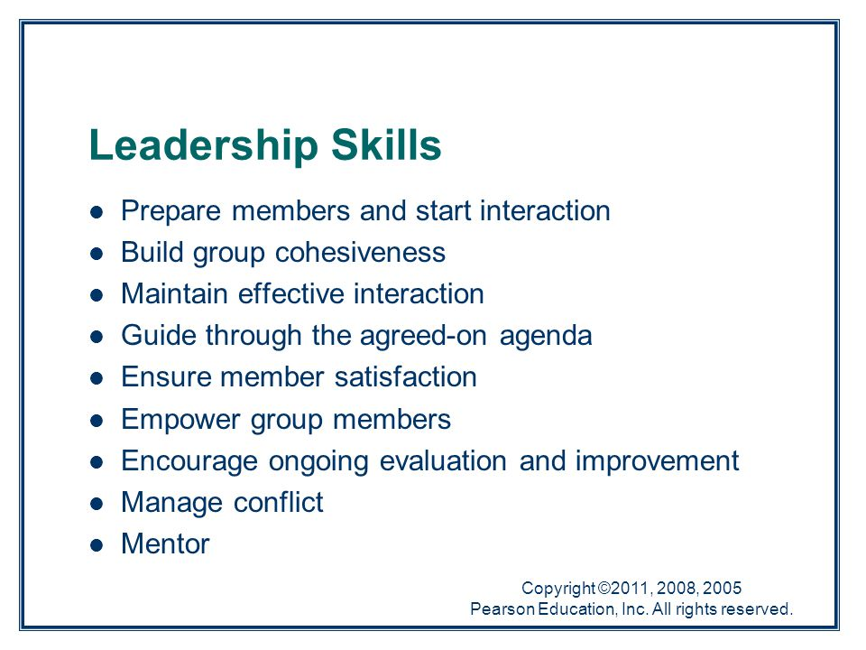 Copyright ©2011, 2008, 2005 Pearson Education, Inc. All rights reserved. Leadership Skills Prepare members and start interaction Build group cohesiven