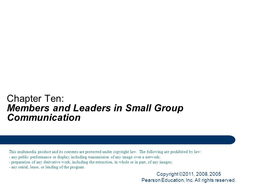 Copyright ©2011, 2008, 2005 Pearson Education, Inc. All rights reserved. Chapter Ten: Members and Leaders in Small Group Communication This multimedia