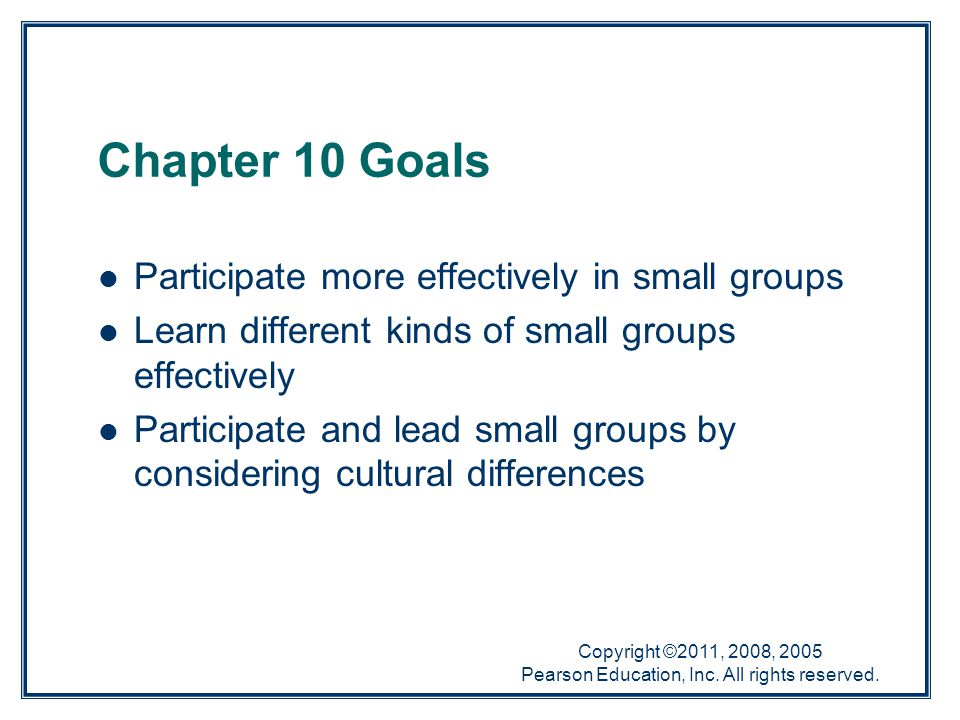 Copyright ©2011, 2008, 2005 Pearson Education, Inc. All rights reserved. Chapter 10 Goals Participate more effectively in small groups Learn different