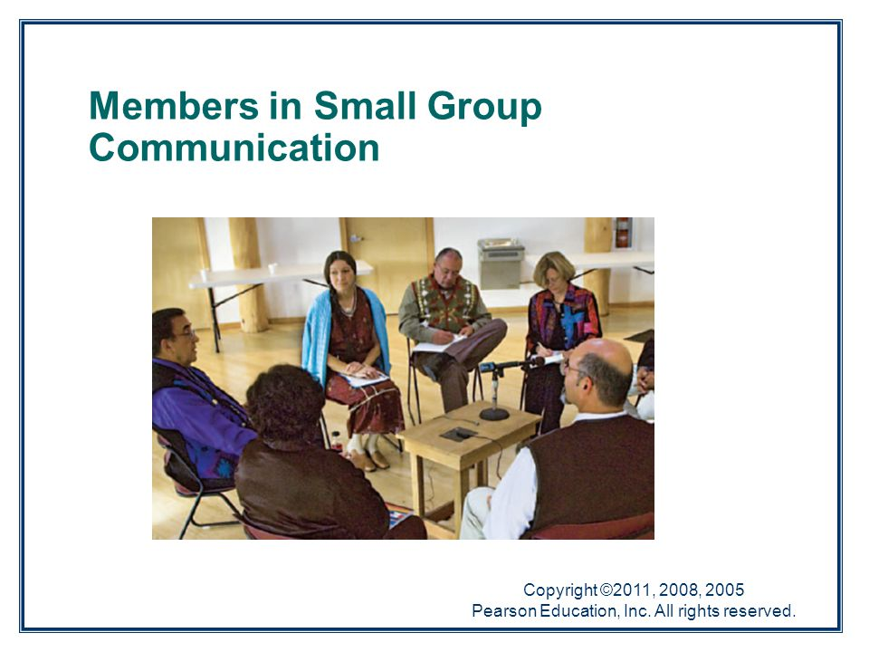 Copyright ©2011, 2008, 2005 Pearson Education, Inc. All rights reserved. Members in Small Group Communication