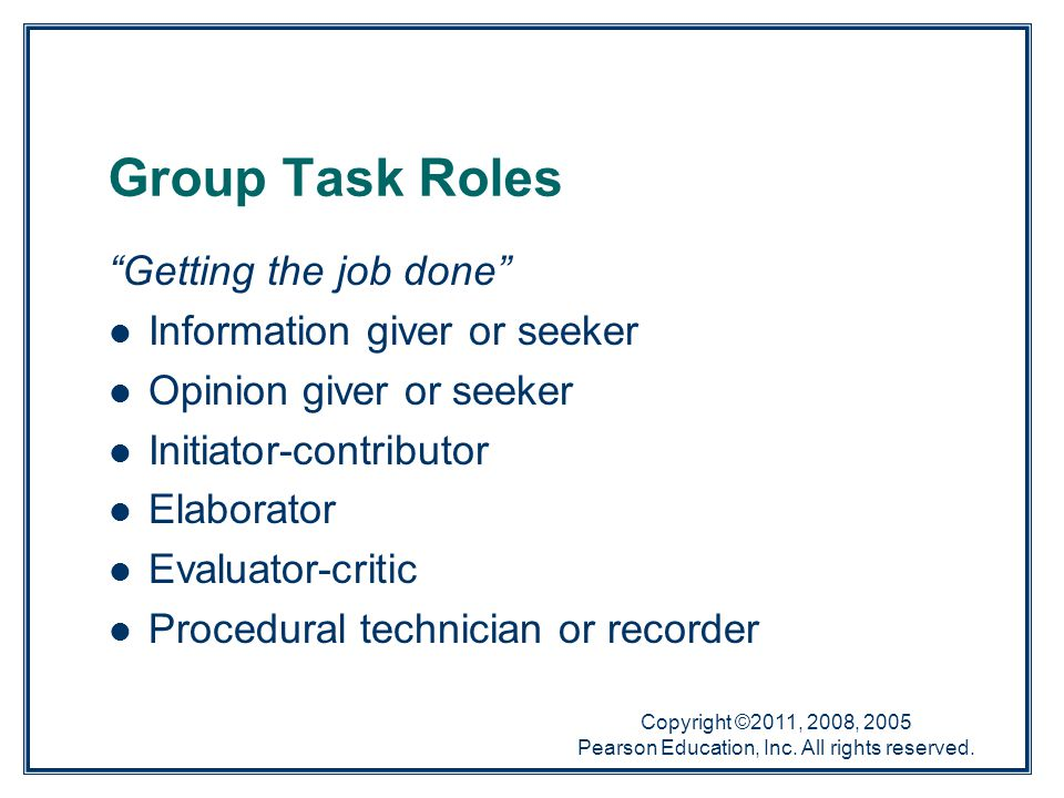 """Copyright ©2011, 2008, 2005 Pearson Education, Inc. All rights reserved. Group Task Roles """"Getting the job done"""" Information giver or seeker Opinion g"""
