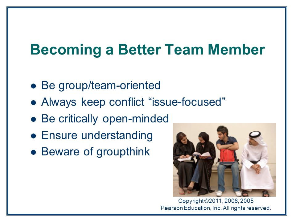 """Copyright ©2011, 2008, 2005 Pearson Education, Inc. All rights reserved. Becoming a Better Team Member Be group/team-oriented Always keep conflict """"is"""