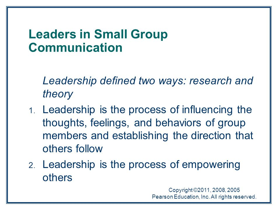 Copyright ©2011, 2008, 2005 Pearson Education, Inc. All rights reserved. Leaders in Small Group Communication Leadership defined two ways: research an