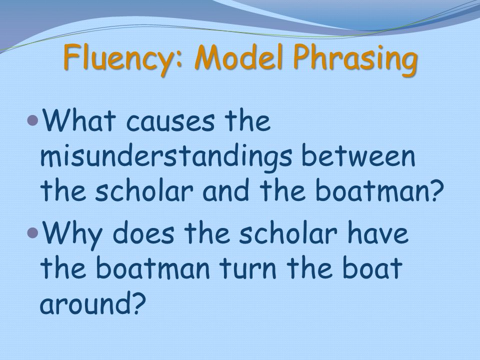 Fluency: Model Phrasing What causes the misunderstandings between the scholar and the boatman? Why does the scholar have the boatman turn the boat aro