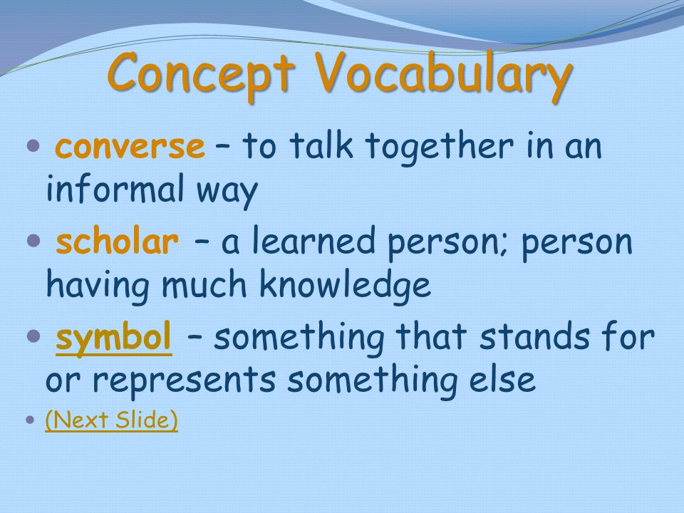 Concept Vocabulary converse – to talk together in an informal way scholar – a learned person; person having much knowledge symbol – something that sta