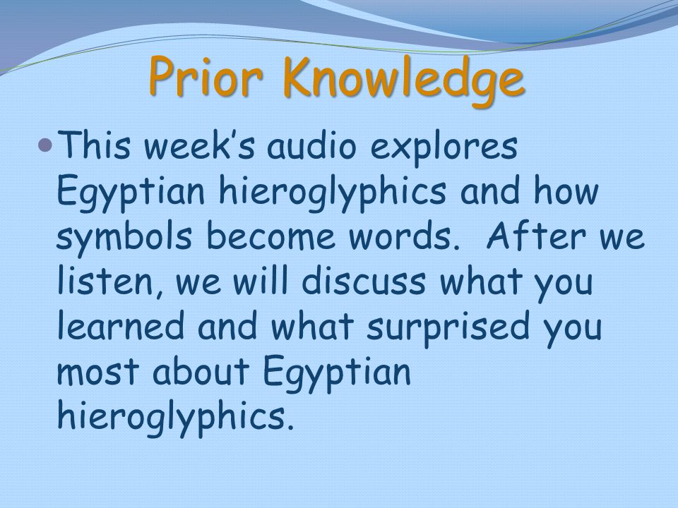 Prior Knowledge This week's audio explores Egyptian hieroglyphics and how symbols become words. After we listen, we will discuss what you learned and