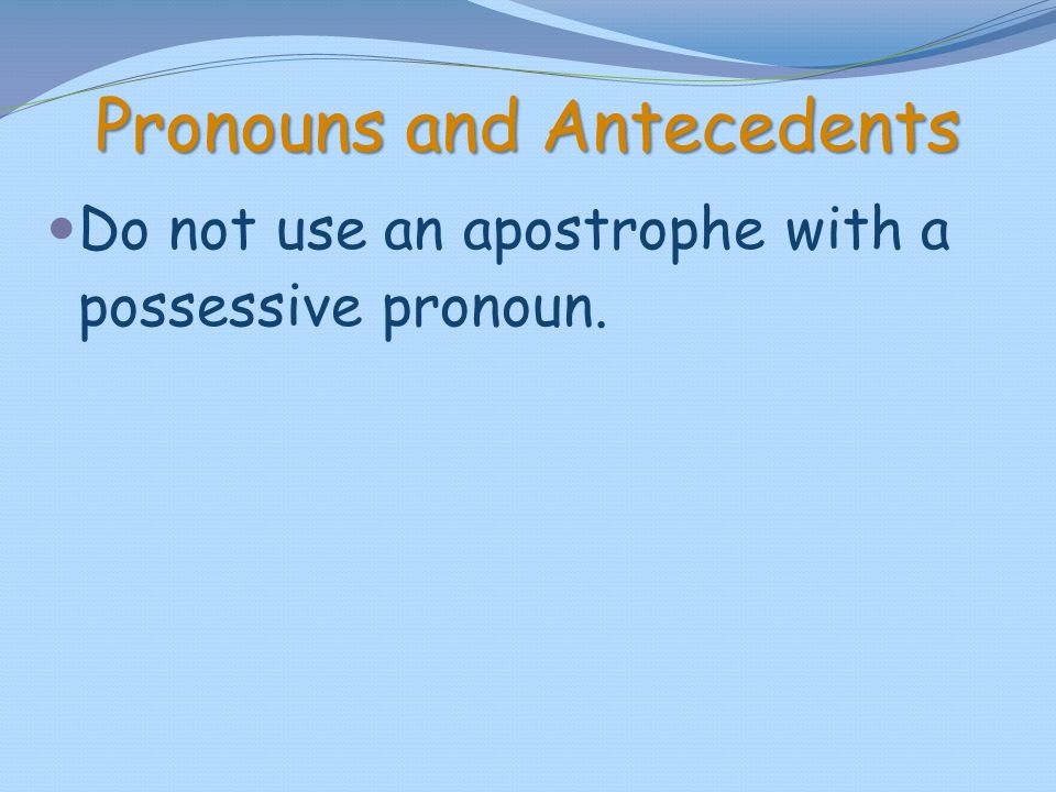 Pronouns and Antecedents Do not use an apostrophe with a possessive pronoun.