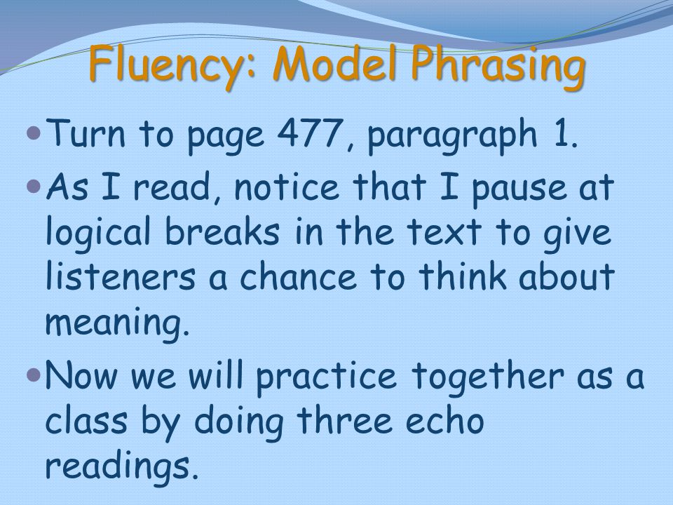 Fluency: Model Phrasing Turn to page 477, paragraph 1. As I read, notice that I pause at logical breaks in the text to give listeners a chance to thin