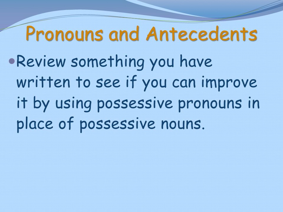 Pronouns and Antecedents Review something you have written to see if you can improve it by using possessive pronouns in place of possessive nouns.