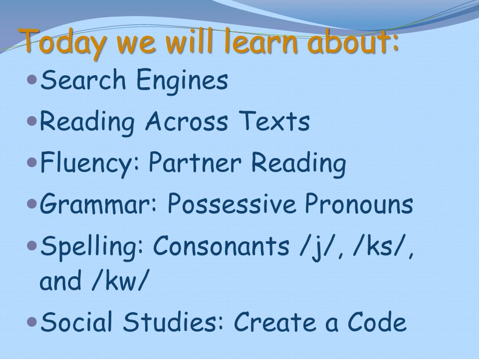 Today we will learn about: Search Engines Reading Across Texts Fluency: Partner Reading Grammar: Possessive Pronouns Spelling: Consonants /j/, /ks/, a