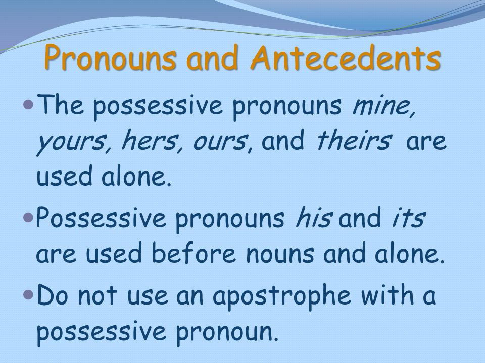 Pronouns and Antecedents The possessive pronouns mine, yours, hers, ours, and theirs are used alone. Possessive pronouns his and its are used before n