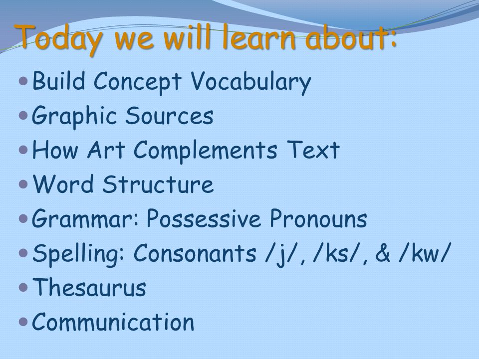 Today we will learn about: Build Concept Vocabulary Graphic Sources How Art Complements Text Word Structure Grammar: Possessive Pronouns Spelling: Con