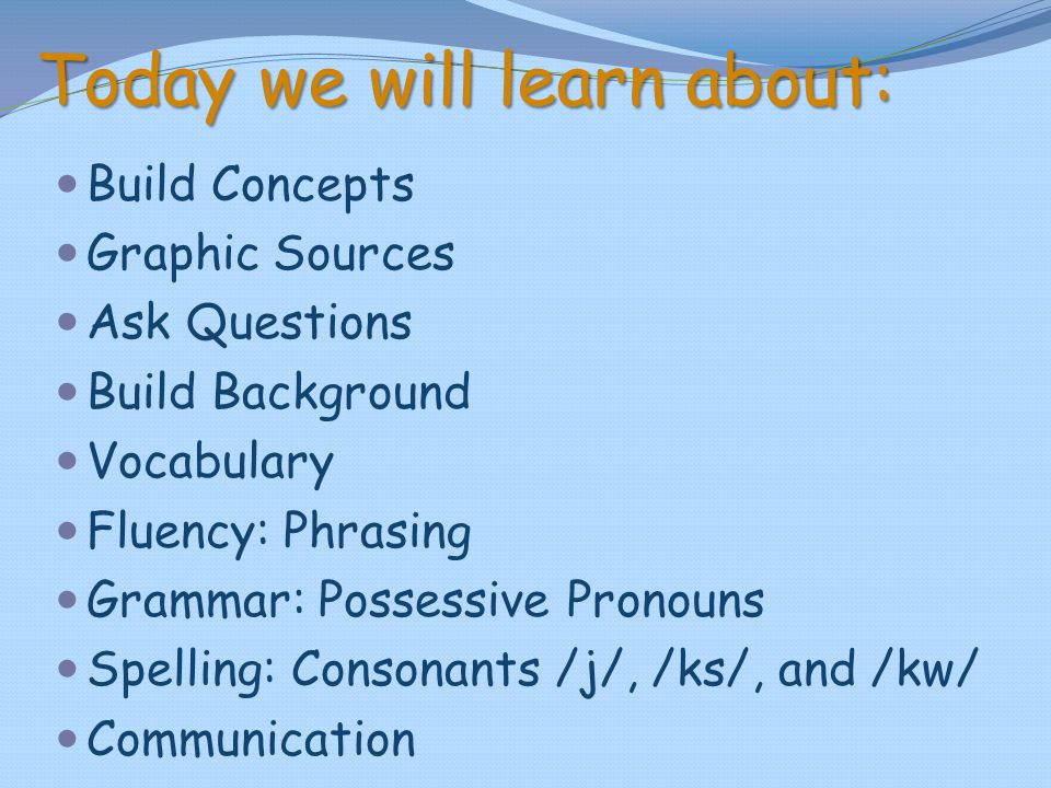 Today we will learn about: Build Concepts Graphic Sources Ask Questions Build Background Vocabulary Fluency: Phrasing Grammar: Possessive Pronouns Spe