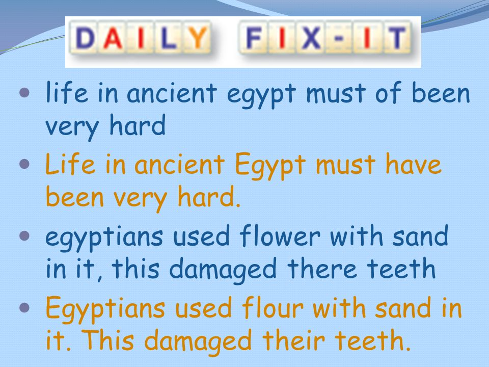 life in ancient egypt must of been very hard Life in ancient Egypt must have been very hard. egyptians used flower with sand in it, this damaged there