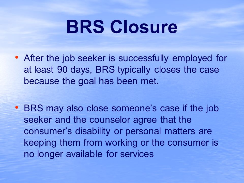BRS Closure After the job seeker is successfully employed for at least 90 days, BRS typically closes the case because the goal has been met.