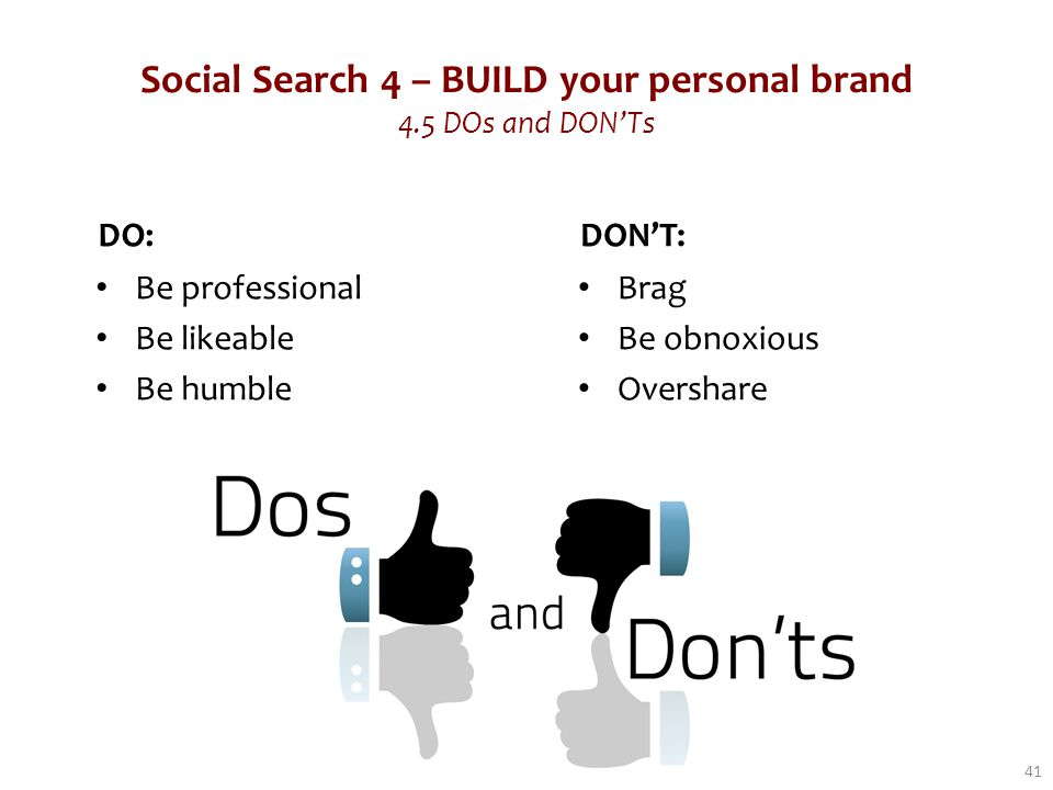 Social Search 4 – BUILD your personal brand 4.5 DOs and DON'Ts DO: Be professional Be likeable Be humble DON'T: Brag Be obnoxious Overshare 41