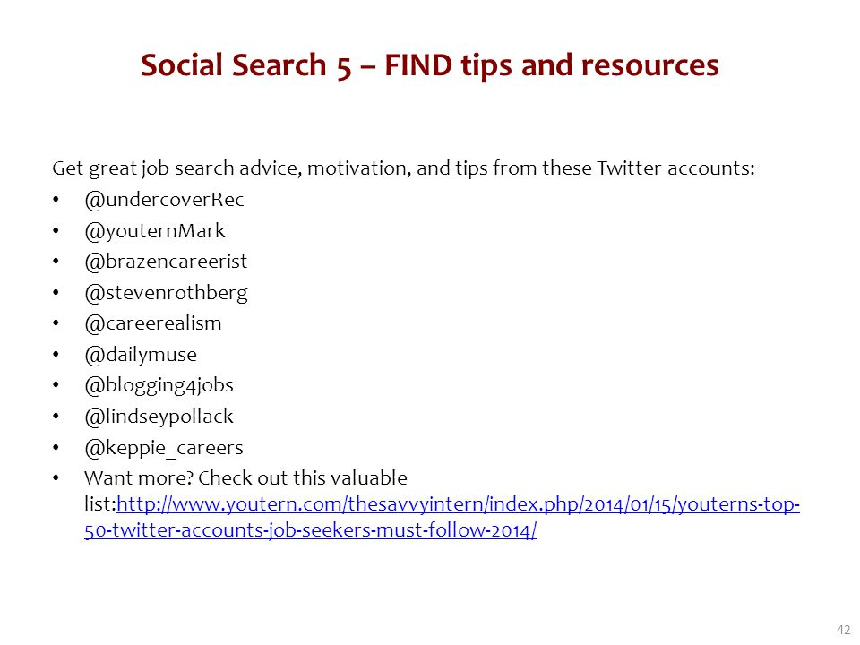 Social Search 5 – FIND tips and resources Get great job search advice, motivation, and tips from these Twitter accounts: @undercoverRec @youternMark @brazencareerist @stevenrothberg @careerealism @dailymuse @blogging4jobs @lindseypollack @keppie_careers Want more.