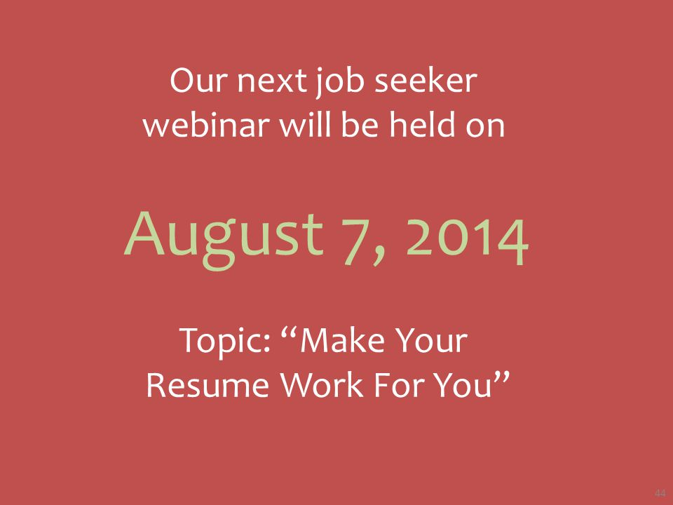 Our next job seeker webinar will be held on August 7, 2014 Topic: Make Your Resume Work For You 44