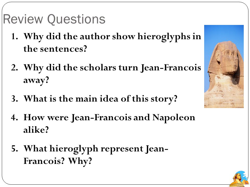Review Questions 1.Why was knowing about Egypt's history important for reading hieroglyphs? 2.Why did some people think Jean-Francois was a traitor? 3