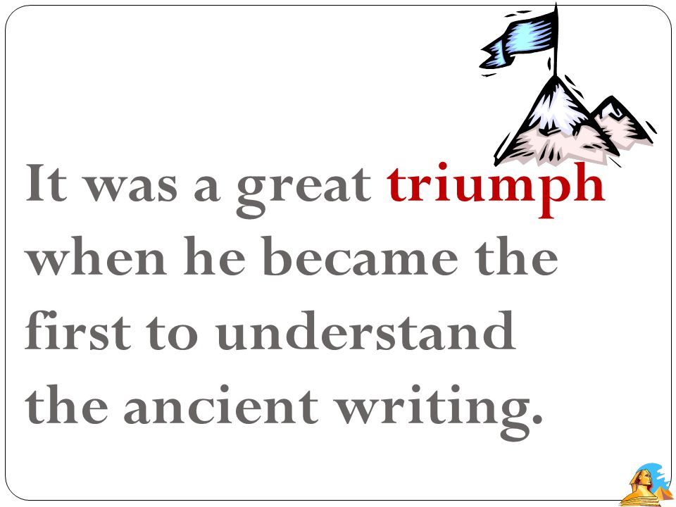 It was a great triumph when he became the first to understand the ancient writing.