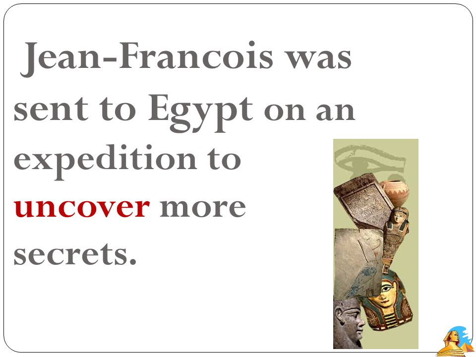 Jean-Francois was sent to Egypt on an expedition to uncover more secrets.