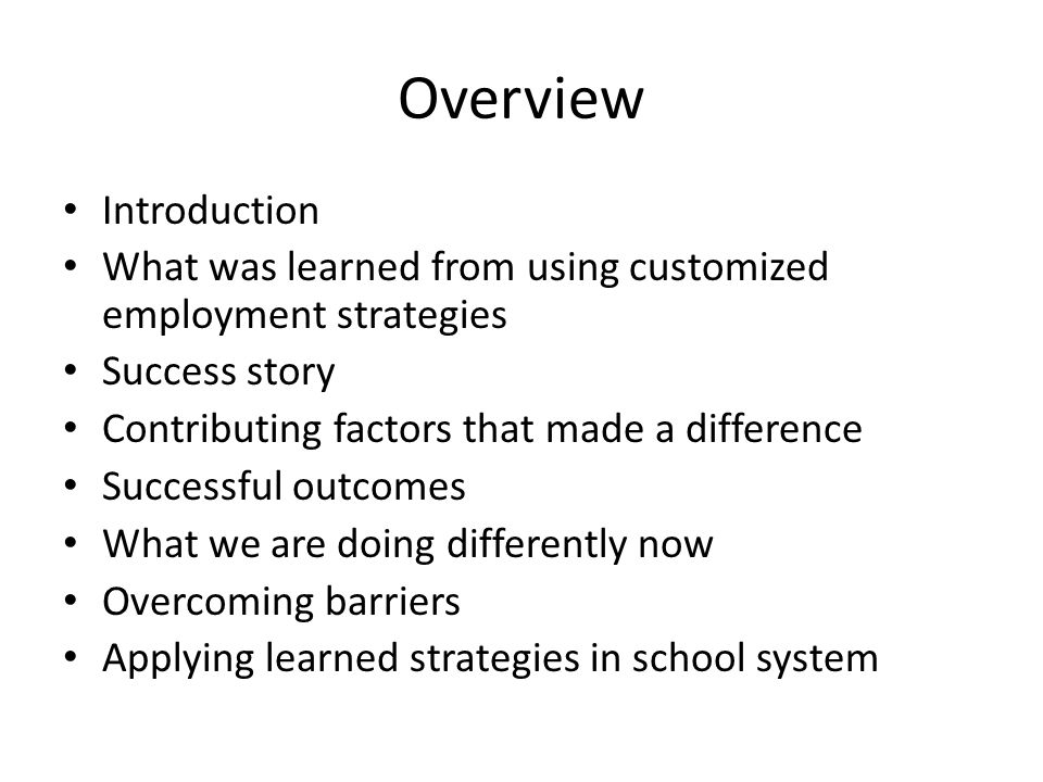 Overview Introduction What was learned from using customized employment strategies Success story Contributing factors that made a difference Successful outcomes What we are doing differently now Overcoming barriers Applying learned strategies in school system