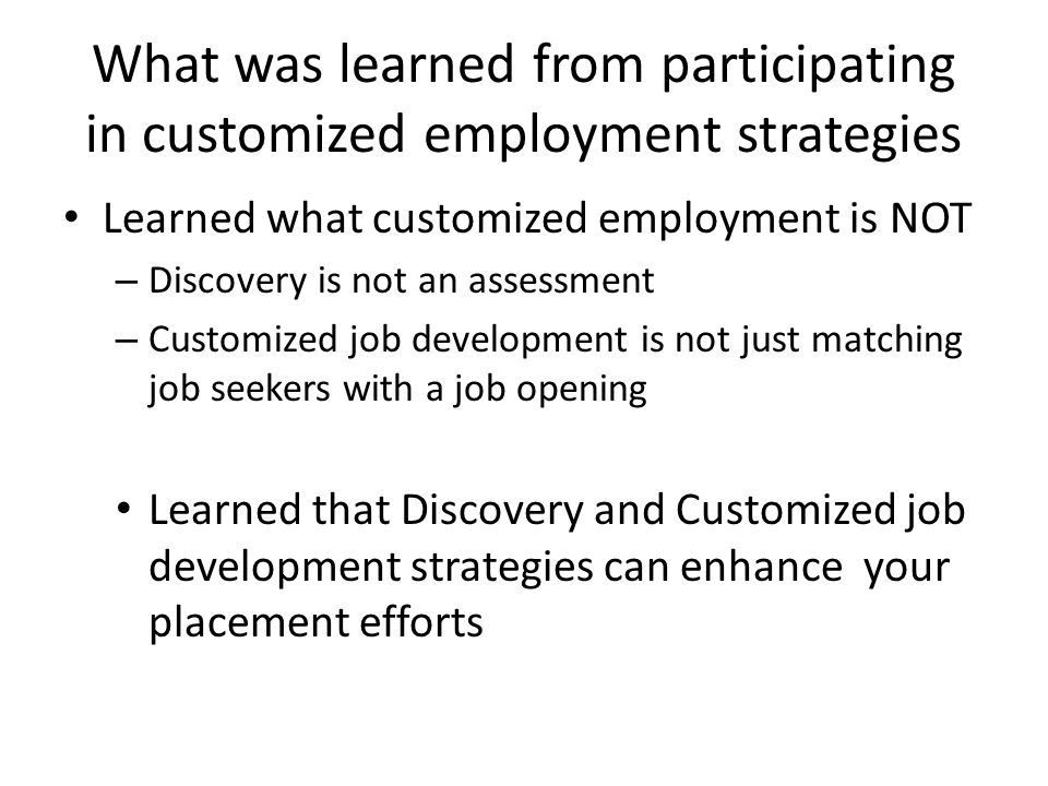 What was learned from participating in customized employment strategies Learned what customized employment is NOT – Discovery is not an assessment – Customized job development is not just matching job seekers with a job opening Learned that Discovery and Customized job development strategies can enhance your placement efforts