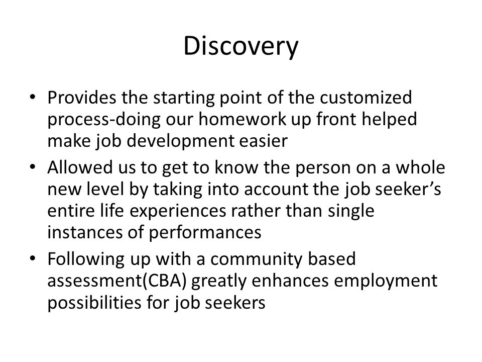 Discovery Provides the starting point of the customized process-doing our homework up front helped make job development easier Allowed us to get to know the person on a whole new level by taking into account the job seeker's entire life experiences rather than single instances of performances Following up with a community based assessment(CBA) greatly enhances employment possibilities for job seekers