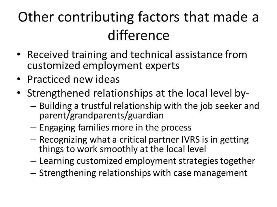 Other contributing factors that made a difference Received training and technical assistance from customized employment experts Practiced new ideas Strengthened relationships at the local level by- – Building a trustful relationship with the job seeker and parent/grandparents/guardian – Engaging families more in the process – Recognizing what a critical partner IVRS is in getting things to work smoothly at the local level – Learning customized employment strategies together – Strengthening relationships with case management