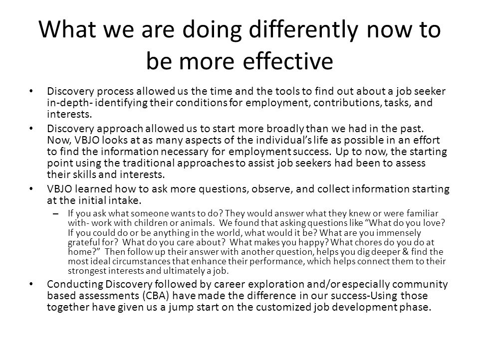 What we are doing differently now to be more effective Discovery process allowed us the time and the tools to find out about a job seeker in-depth- identifying their conditions for employment, contributions, tasks, and interests.