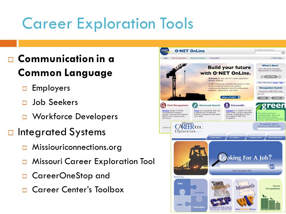 Career Exploration Tools  Communication in a Common Language  Employers  Job Seekers  Workforce Developers  Integrated Systems  Missiouriconnections.org  Missouri Career Exploration Tool  CareerOneStop and  Career Center's Toolbox