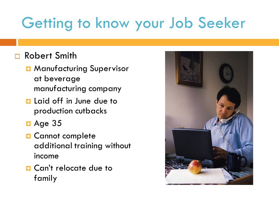 Getting to know your Job Seeker  Robert Smith  Manufacturing Supervisor at beverage manufacturing company  Laid off in June due to production cutbacks  Age 35  Cannot complete additional training without income  Can't relocate due to family