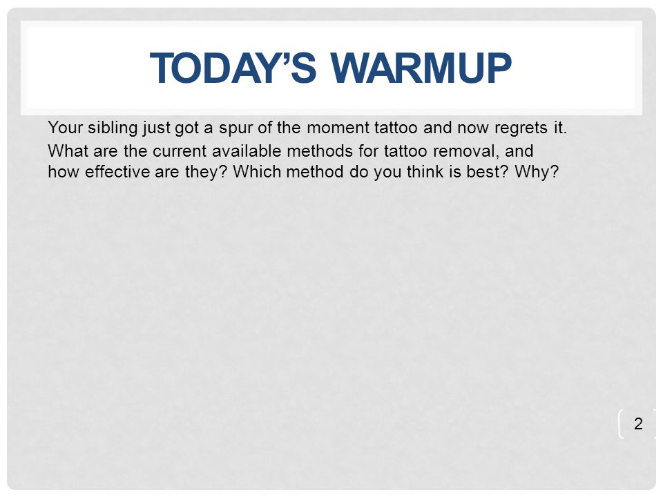 TODAY'S WARMUP Your sibling just got a spur of the moment tattoo and now regrets it. What are the current available methods for tattoo removal, and ho
