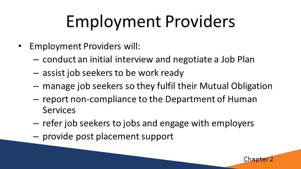 Employment Providers Employment Providers will: – conduct an initial interview and negotiate a Job Plan – assist job seekers to be work ready – manage