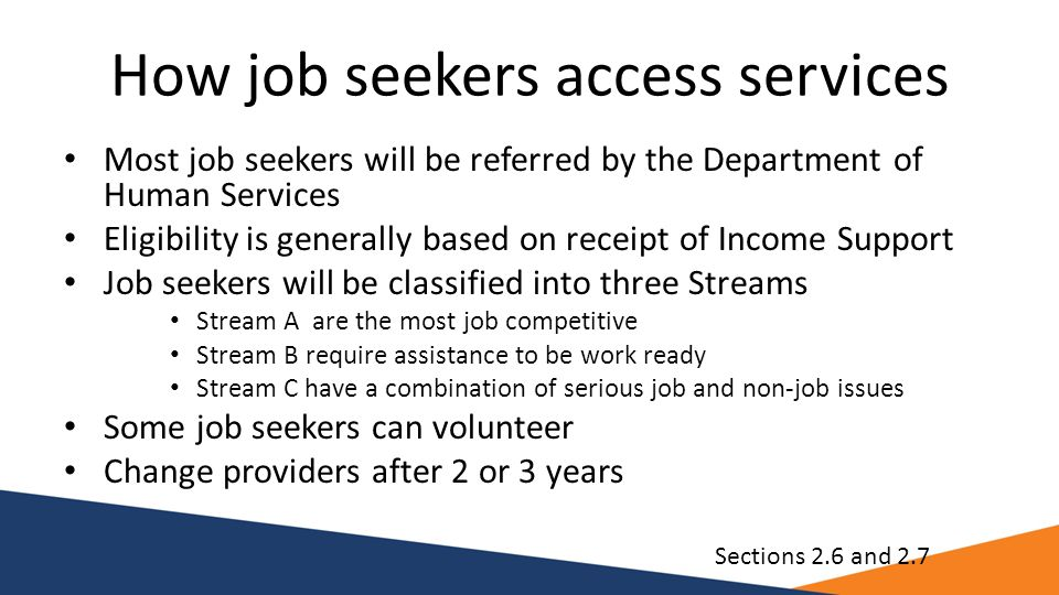 How job seekers access services Most job seekers will be referred by the Department of Human Services Eligibility is generally based on receipt of Inc