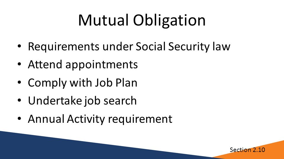 Mutual Obligation Requirements under Social Security law Attend appointments Comply with Job Plan Undertake job search Annual Activity requirement Section 2.10