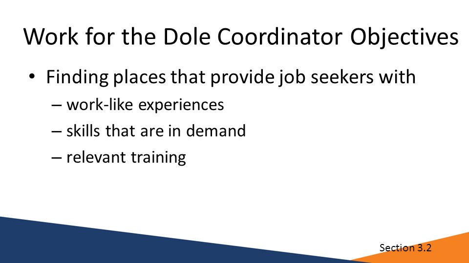 Work for the Dole Coordinator Objectives Finding places that provide job seekers with – work-like experiences – skills that are in demand – relevant training Section 3.2