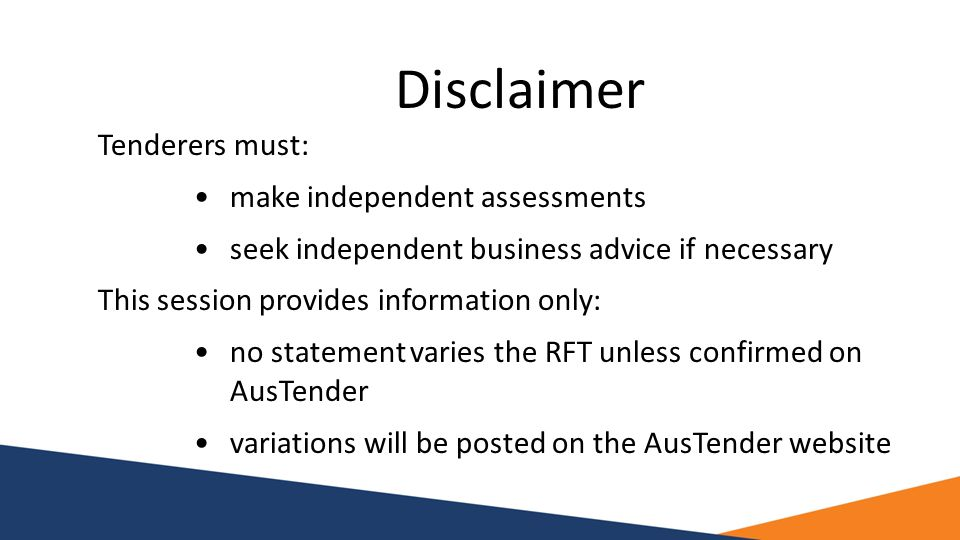 Disclaimer Tenderers must: make independent assessments seek independent business advice if necessary This session provides information only: no state