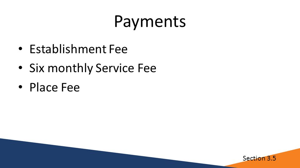 Payments Establishment Fee Six monthly Service Fee Place Fee Section 3.5