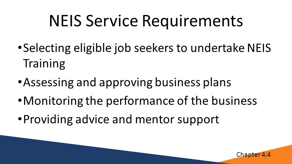 NEIS Service Requirements Selecting eligible job seekers to undertake NEIS Training Assessing and approving business plans Monitoring the performance of the business Providing advice and mentor support Chapter 4.4