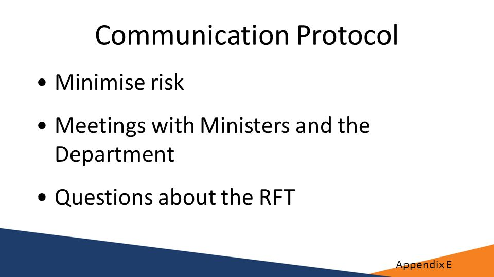 Communication Protocol Minimise risk Meetings with Ministers and the Department Questions about the RFT Appendix E