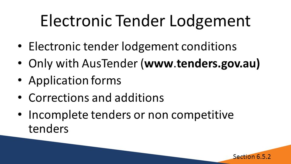 Electronic Tender Lodgement Electronic tender lodgement conditions Only with AusTender (www.tenders.gov.au) Application forms Corrections and additions Incomplete tenders or non competitive tenders Section 6.5.2