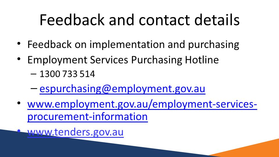 Feedback and contact details Feedback on implementation and purchasing Employment Services Purchasing Hotline – 1300 733 514 – espurchasing@employment.gov.au espurchasing@employment.gov.au www.employment.gov.au/employment-services- procurement-information www.employment.gov.au/employment-services- procurement-information www.tenders.gov.au