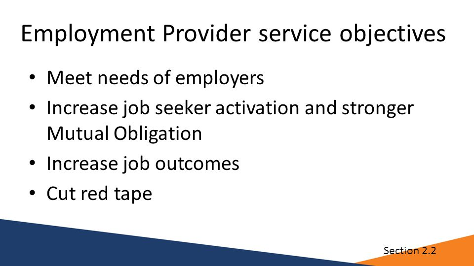 Employment Provider service objectives Meet needs of employers Increase job seeker activation and stronger Mutual Obligation Increase job outcomes Cut