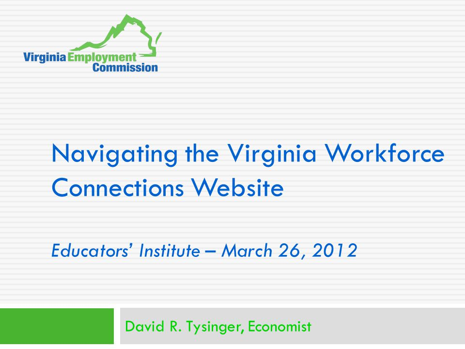Navigating the Virginia Workforce Connections Website Educators' Institute – March 26, 2012 David R.
