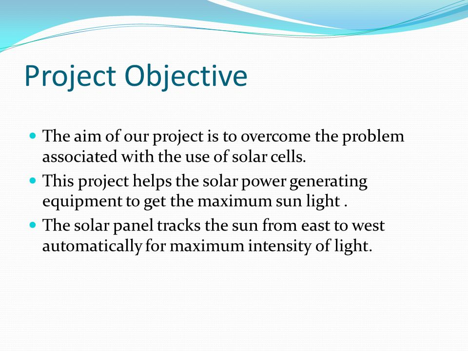 Project Objective The aim of our project is to overcome the problem associated with the use of solar cells.