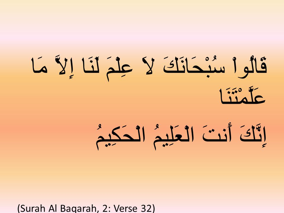 قَالُواْ سُبْحَانَكَ لاَ عِلْمَ لَنَا إِلاَّ مَا عَلَّمْتَنَا إِنَّكَ أَنتَ الْعَلِيمُ الْحَكِيمُ (Surah Al Baqarah, 2: Verse 32)