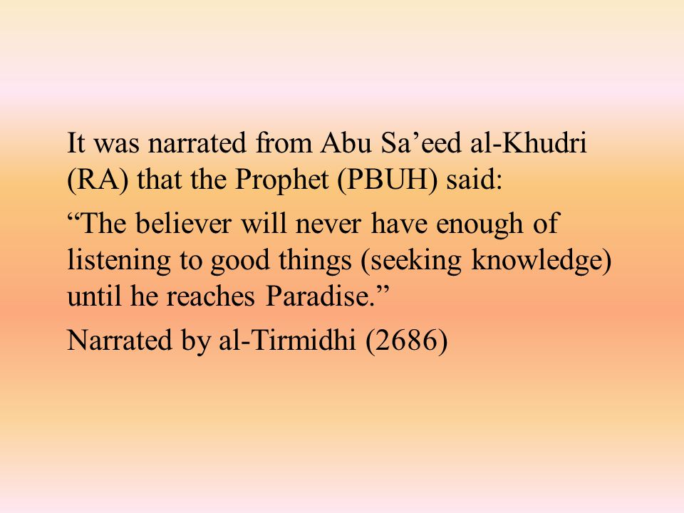 It was narrated from Abu Sa'eed al-Khudri (RA) that the Prophet (PBUH) said: The believer will never have enough of listening to good things (seeking knowledge) until he reaches Paradise. Narrated by al-Tirmidhi (2686)