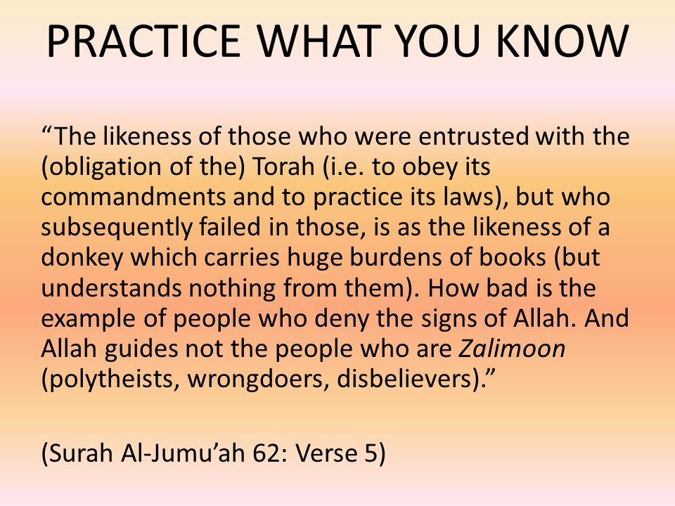 "PRACTICE WHAT YOU KNOW ""The likeness of those who were entrusted with the (obligation of the) Torah (i.e. to obey its commandments and to practice its"