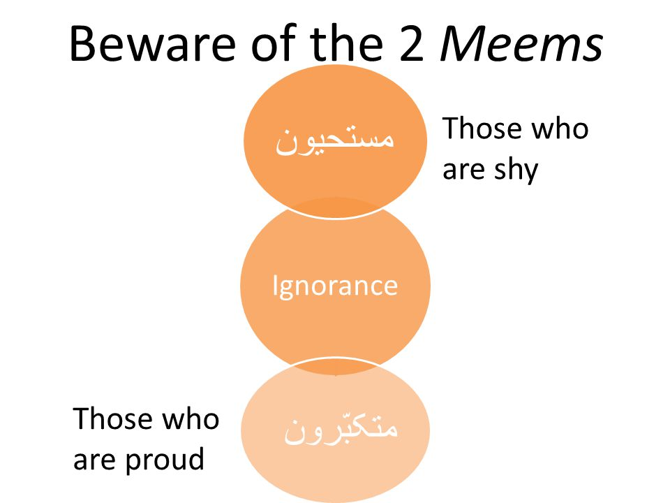 Beware of the 2 Meems Ignorance مستحیون متکبّرون Those who are shy Those who are proud